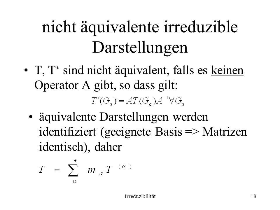 Irreduzibilität18 nicht äquivalente irreduzible Darstellungen T, T sind nicht äquivalent, falls es keinen Operator A gibt, so dass gilt: äquivalente Darstellungen werden identifiziert (geeignete Basis => Matrizen identisch), daher