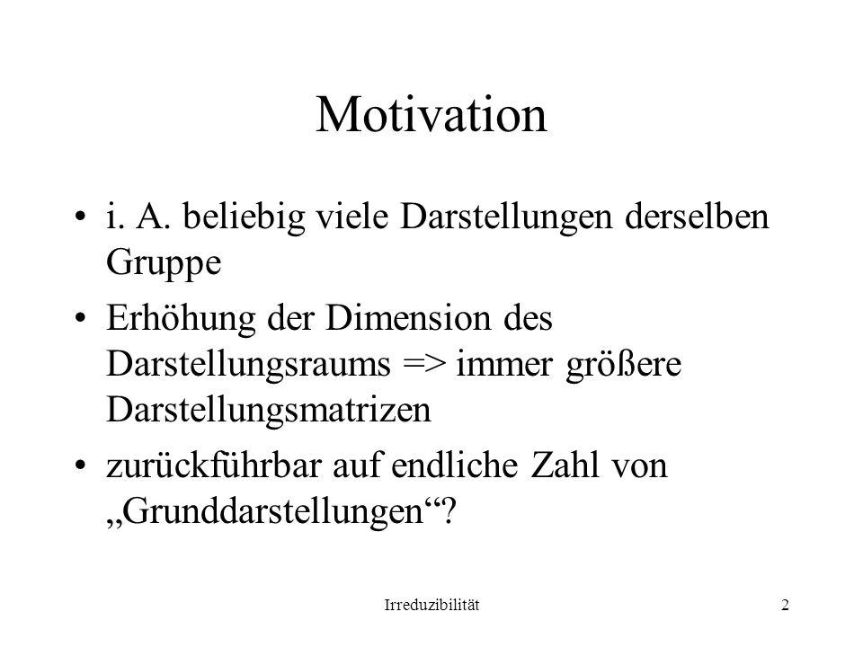 Irreduzibilität2 Motivation i. A. beliebig viele Darstellungen derselben Gruppe Erhöhung der Dimension des Darstellungsraums => immer größere Darstell