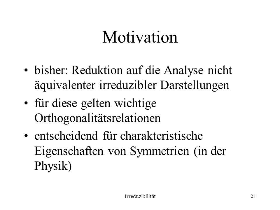 Irreduzibilität21 Motivation bisher: Reduktion auf die Analyse nicht äquivalenter irreduzibler Darstellungen für diese gelten wichtige Orthogonalitätsrelationen entscheidend für charakteristische Eigenschaften von Symmetrien (in der Physik)