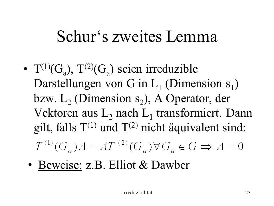 Irreduzibilität23 Schurs zweites Lemma T (1) (G a ), T (2) (G a ) seien irreduzible Darstellungen von G in L 1 (Dimension s 1 ) bzw. L 2 (Dimension s
