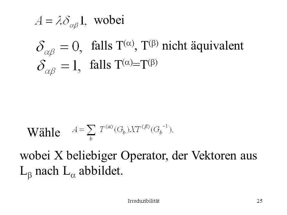 Irreduzibilität25 wobei falls T ( ), T ( ) nicht äquivalent falls T ( ) =T ( ) Wähle wobei X beliebiger Operator, der Vektoren aus L nach L abbildet.