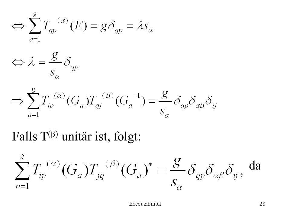 Irreduzibilität28 Falls T ( ) unitär ist, folgt: da