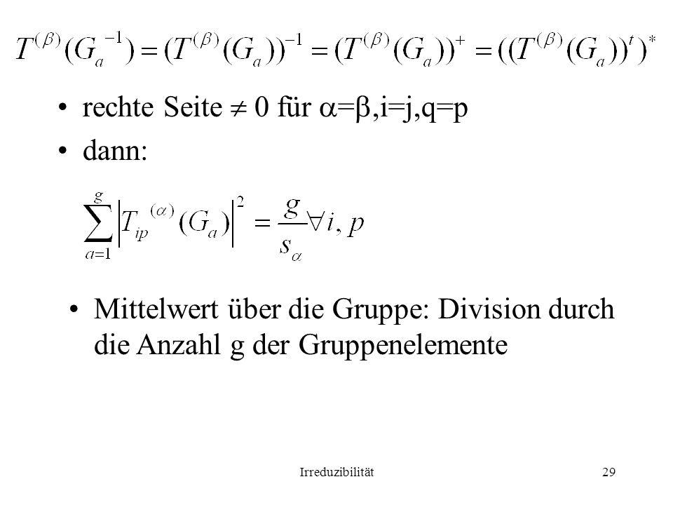 Irreduzibilität29 rechte Seite 0 für =,i=j,q=p dann: Mittelwert über die Gruppe: Division durch die Anzahl g der Gruppenelemente