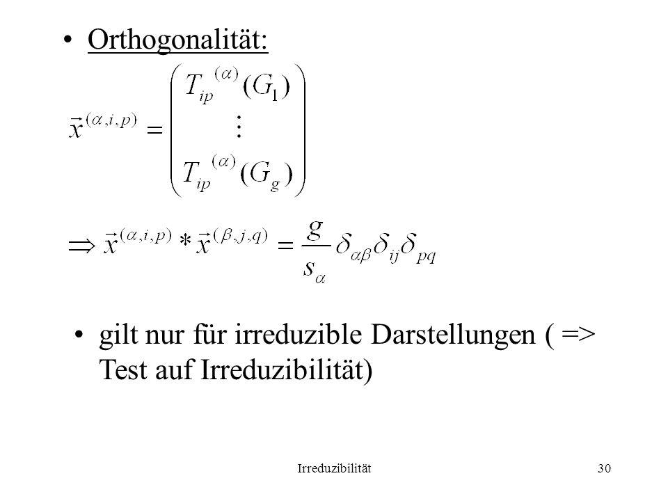 Irreduzibilität30 Orthogonalität: gilt nur für irreduzible Darstellungen ( => Test auf Irreduzibilität)
