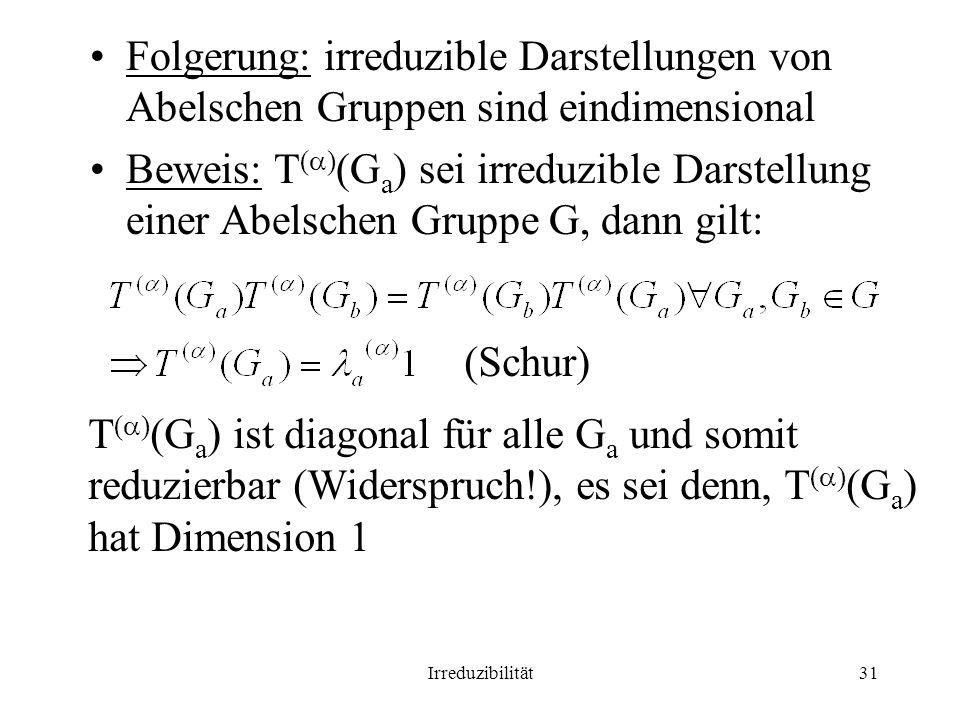 Irreduzibilität31 Folgerung: irreduzible Darstellungen von Abelschen Gruppen sind eindimensional Beweis: T ( ) (G a ) sei irreduzible Darstellung einer Abelschen Gruppe G, dann gilt: (Schur) T ( ) (G a ) ist diagonal für alle G a und somit reduzierbar (Widerspruch!), es sei denn, T ( ) (G a ) hat Dimension 1
