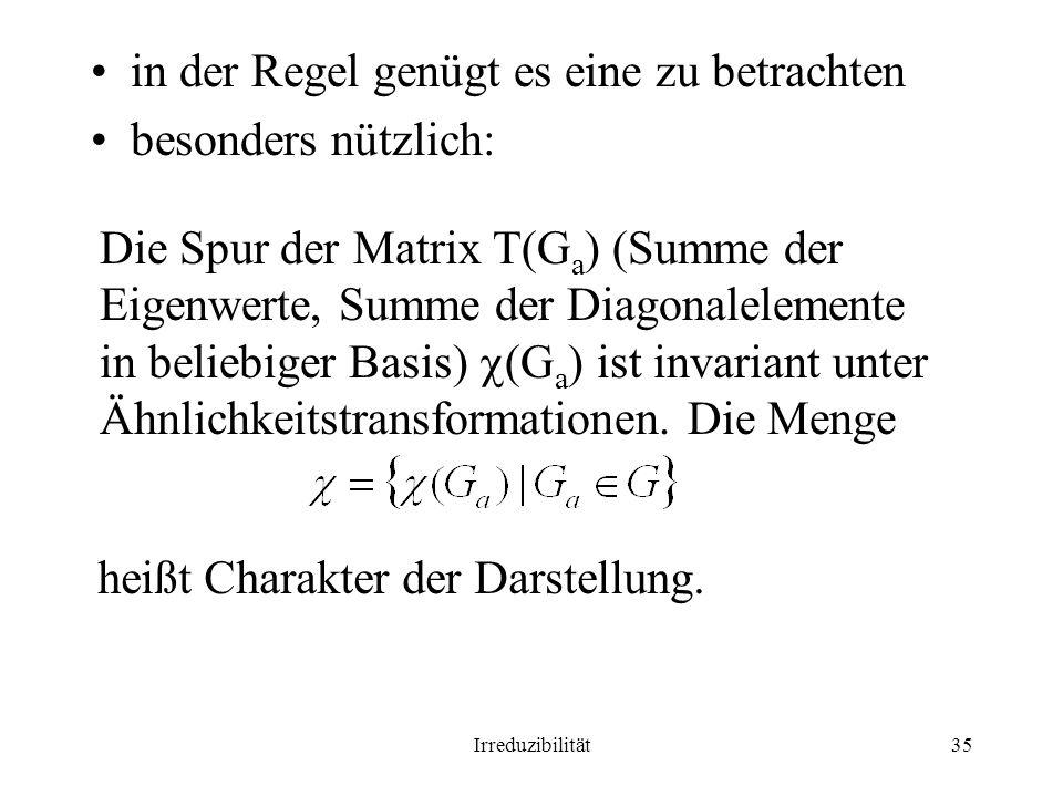 Irreduzibilität35 in der Regel genügt es eine zu betrachten besonders nützlich: Die Spur der Matrix T(G a ) (Summe der Eigenwerte, Summe der Diagonalelemente in beliebiger Basis) (G a ) ist invariant unter Ähnlichkeitstransformationen.