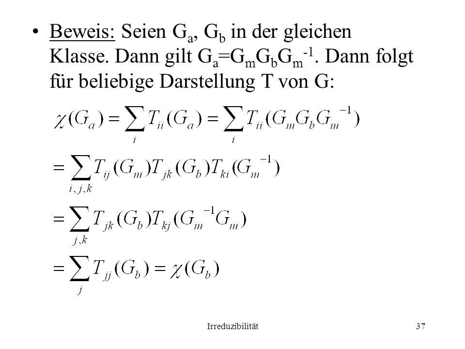Irreduzibilität37 Beweis: Seien G a, G b in der gleichen Klasse. Dann gilt G a =G m G b G m -1. Dann folgt für beliebige Darstellung T von G: