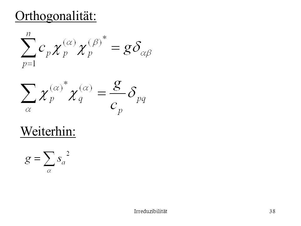Irreduzibilität38 Orthogonalität: Weiterhin: