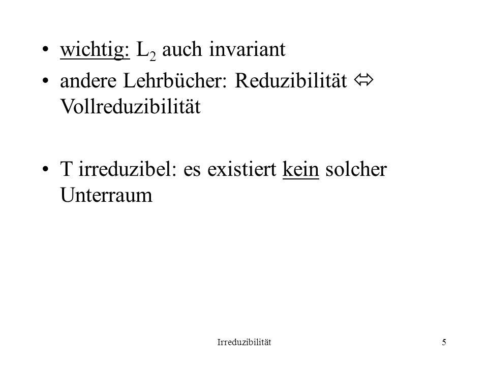 Irreduzibilität5 wichtig: L 2 auch invariant andere Lehrbücher: Reduzibilität Vollreduzibilität T irreduzibel: es existiert kein solcher Unterraum