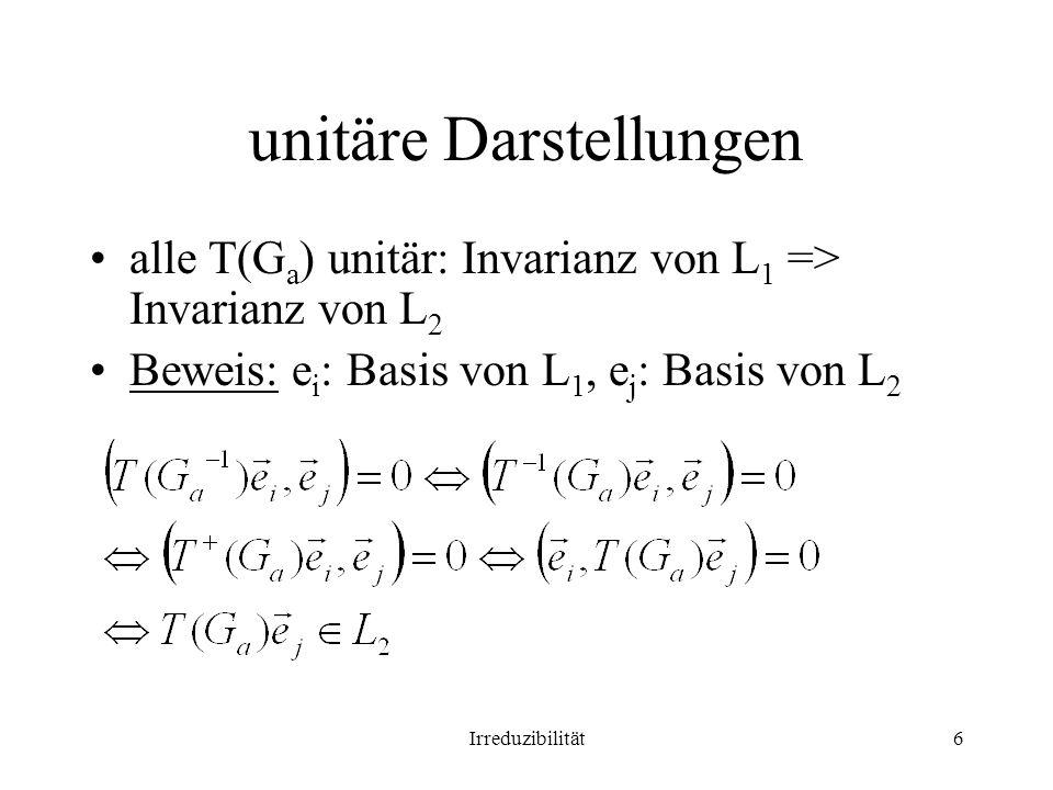Irreduzibilität6 unitäre Darstellungen alle T(G a ) unitär: Invarianz von L 1 => Invarianz von L 2 Beweis: e i : Basis von L 1, e j : Basis von L 2