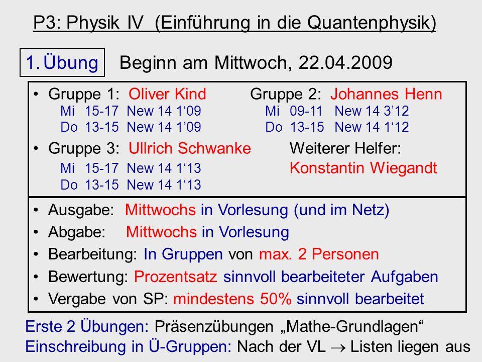 P3: Physik IV (Einführung in die Quantenphysik) 1.Übung Beginn am Mittwoch, 22.04.2009 Ausgabe: Mittwochs in Vorlesung (und im Netz) Abgabe: Mittwochs in Vorlesung Bearbeitung: In Gruppen von max.