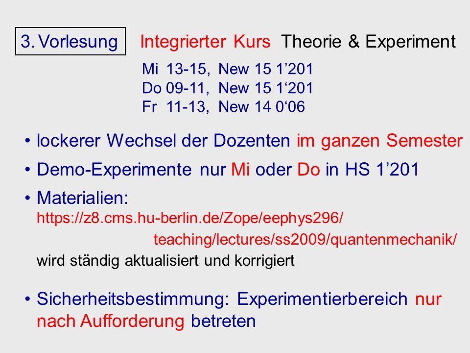 3.Vorlesung Integrierter Kurs Theorie & Experiment lockerer Wechsel der Dozenten im ganzen Semester Demo-Experimente nur Mi oder Do in HS 1201 Materialien: https://z8.cms.hu-berlin.de/Zope/eephys296/ teaching/lectures/ss2009/quantenmechanik/ wird ständig aktualisiert und korrigiert Sicherheitsbestimmung: Experimentierbereich nur nach Aufforderung betreten Mi13-15,New 15 1201 Do09-11,New 15 1201 Fr11-13,New 14 006