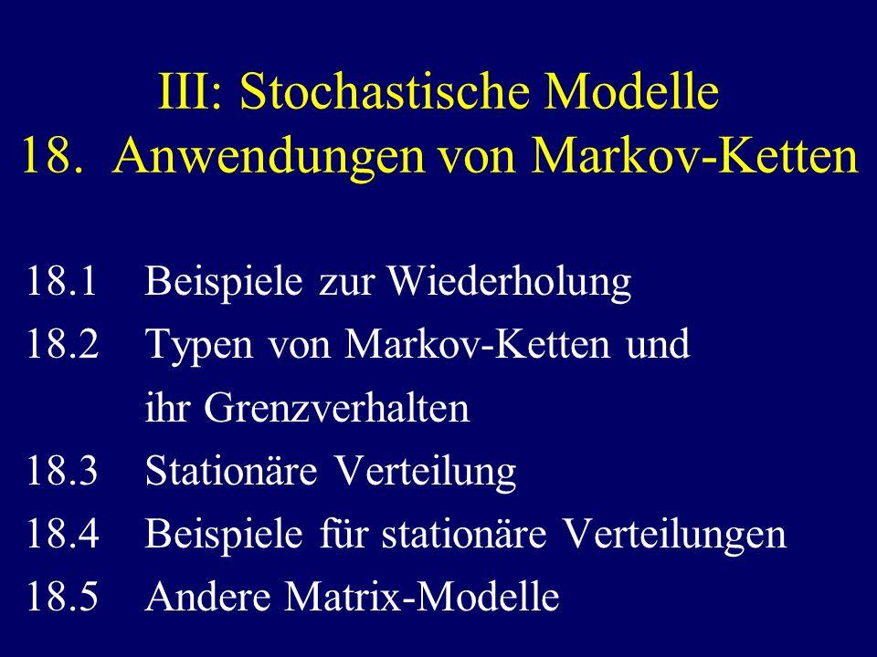 III: Stochastische Modelle 18. Anwendungen von Markov-Ketten 18.1 Beispiele zur Wiederholung 18.2 Typen von Markov-Ketten und ihr Grenzverhalten 18.3
