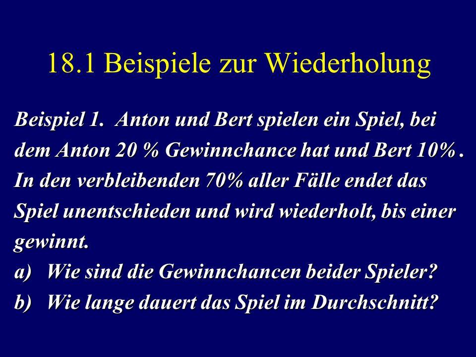 18.1 Beispiele zur Wiederholung Beispiel 1. Anton und Bert spielen ein Spiel, bei dem Anton 20 % Gewinnchance hat und Bert 10%. In den verbleibenden 7