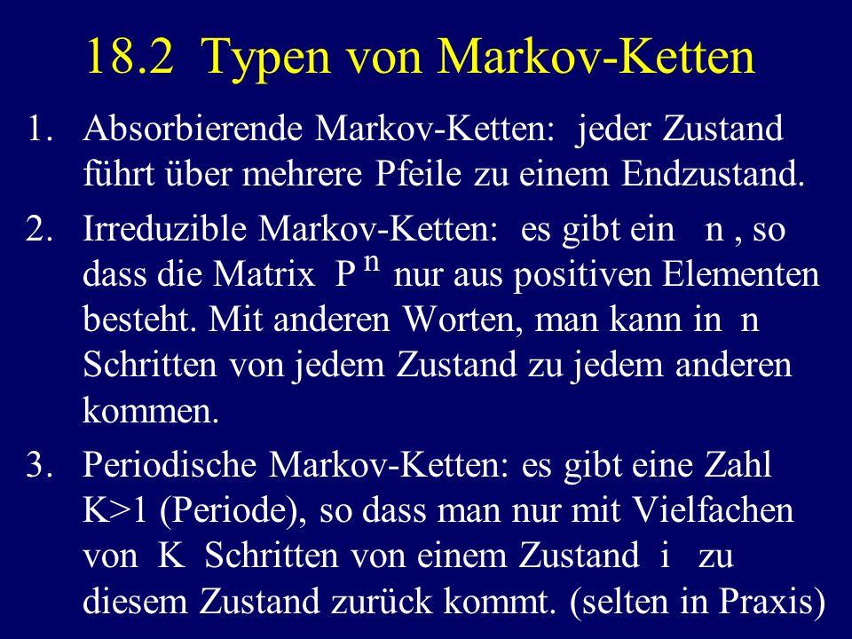 18.2 Typen von Markov-Ketten 1.Absorbierende Markov-Ketten: jeder Zustand führt über mehrere Pfeile zu einem Endzustand. 2.Irreduzible Markov-Ketten: