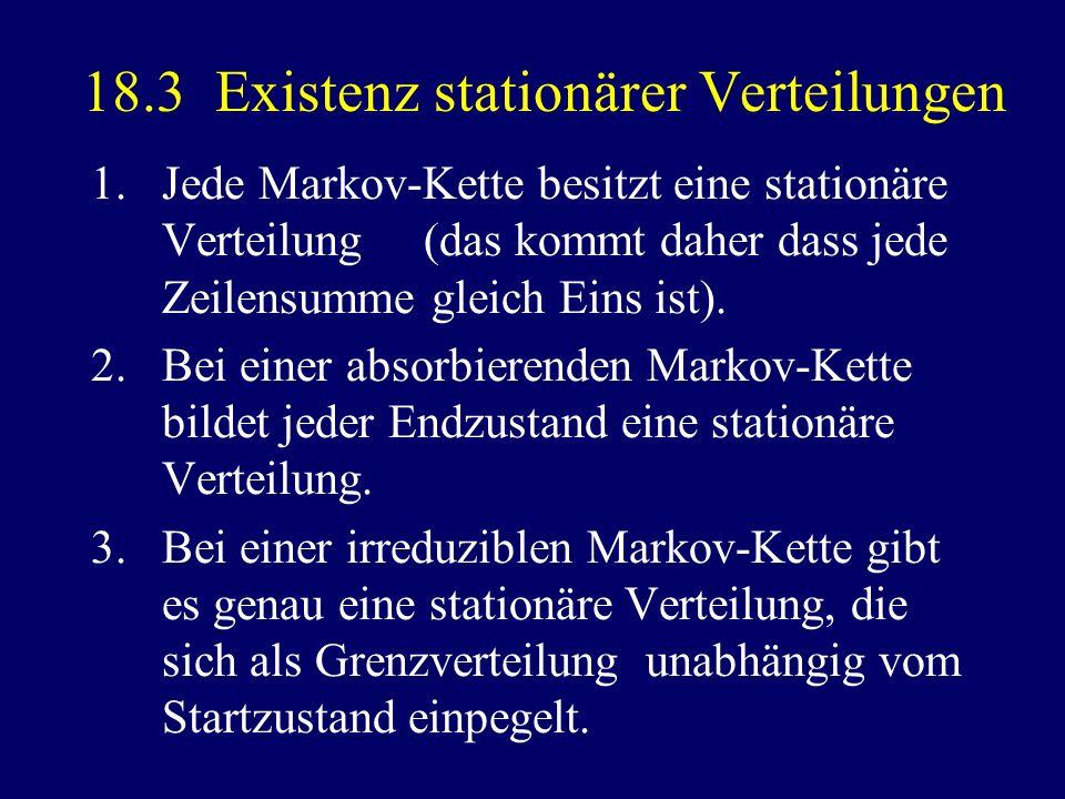 18.3 Existenz stationärer Verteilungen 1.Jede Markov-Kette besitzt eine stationäre Verteilung (das kommt daher dass jede Zeilensumme gleich Eins ist).