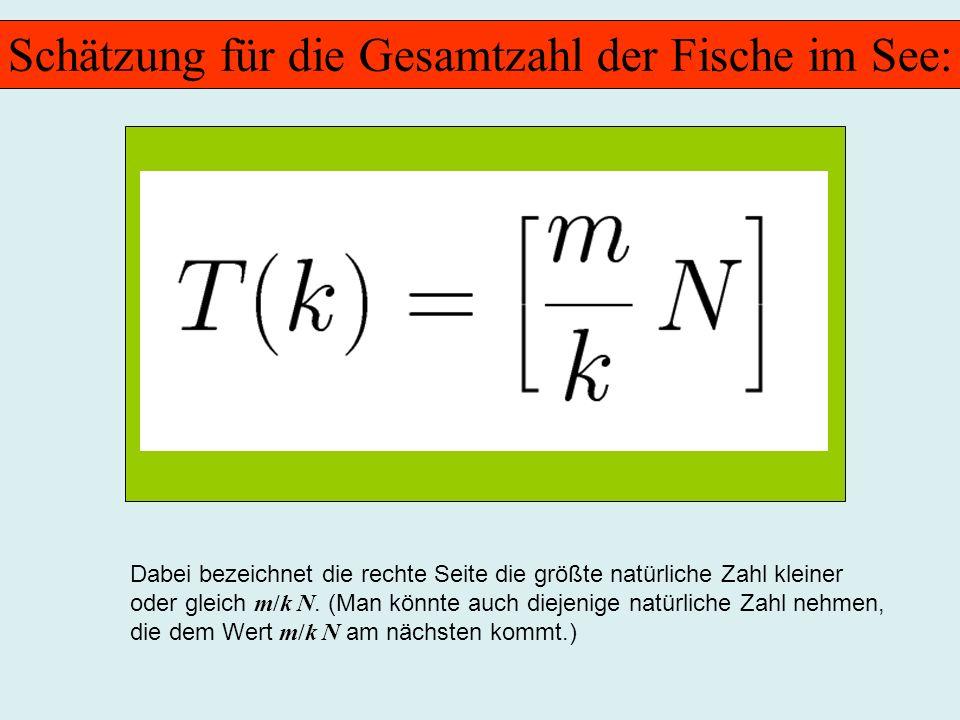 Schätzung für die Gesamtzahl der Fische im See: Dabei bezeichnet die rechte Seite die größte natürliche Zahl kleiner oder gleich m/k N. (Man könnte au