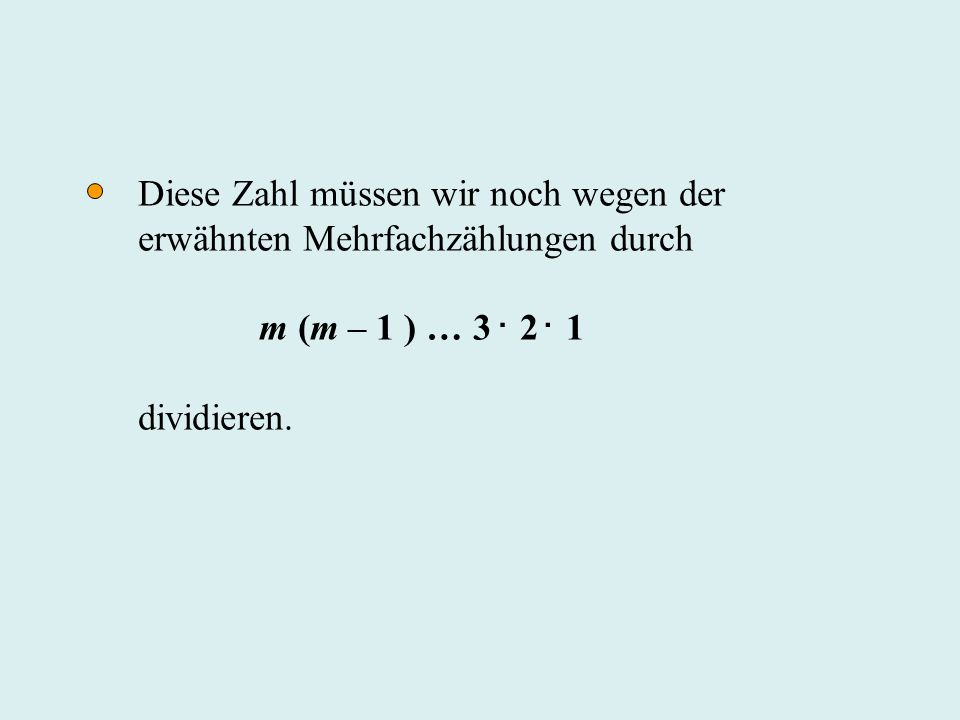 Diese Zahl müssen wir noch wegen der erwähnten Mehrfachzählungen durch m (m – 1 ) … 3 2 1 dividieren...
