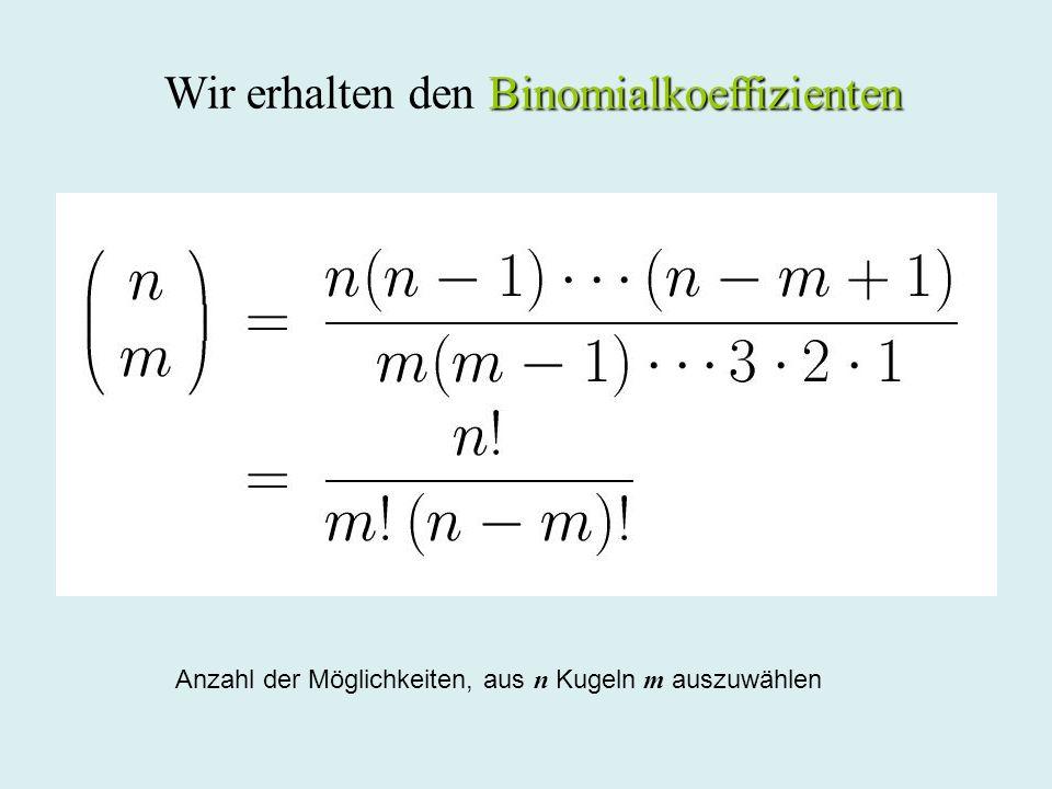 Binomialkoeffizienten Wir erhalten den Binomialkoeffizienten Anzahl der Möglichkeiten, aus n Kugeln m auszuwählen