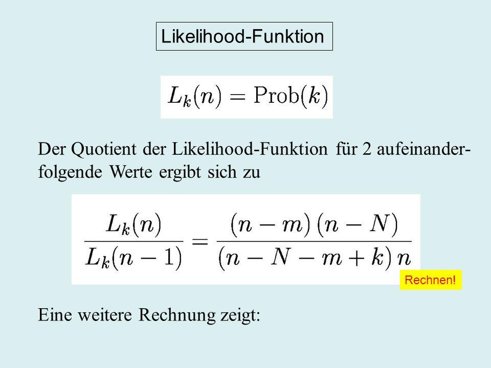 Likelihood-Funktion Der Quotient der Likelihood-Funktion für 2 aufeinander- folgende Werte ergibt sich zu Eine weitere Rechnung zeigt: Rechnen!