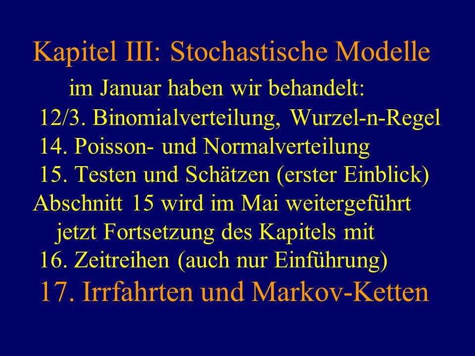 Kapitel III: Stochastische Modelle im Januar haben wir behandelt: 12/3. Binomialverteilung, Wurzel-n-Regel 14. Poisson- und Normalverteilung 15. Teste