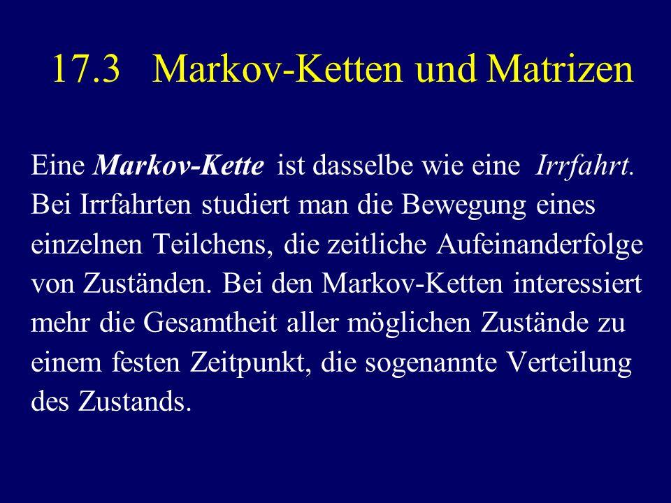 17.3 Markov-Ketten und Matrizen Eine Markov-Kette ist dasselbe wie eine Irrfahrt. Bei Irrfahrten studiert man die Bewegung eines einzelnen Teilchens,