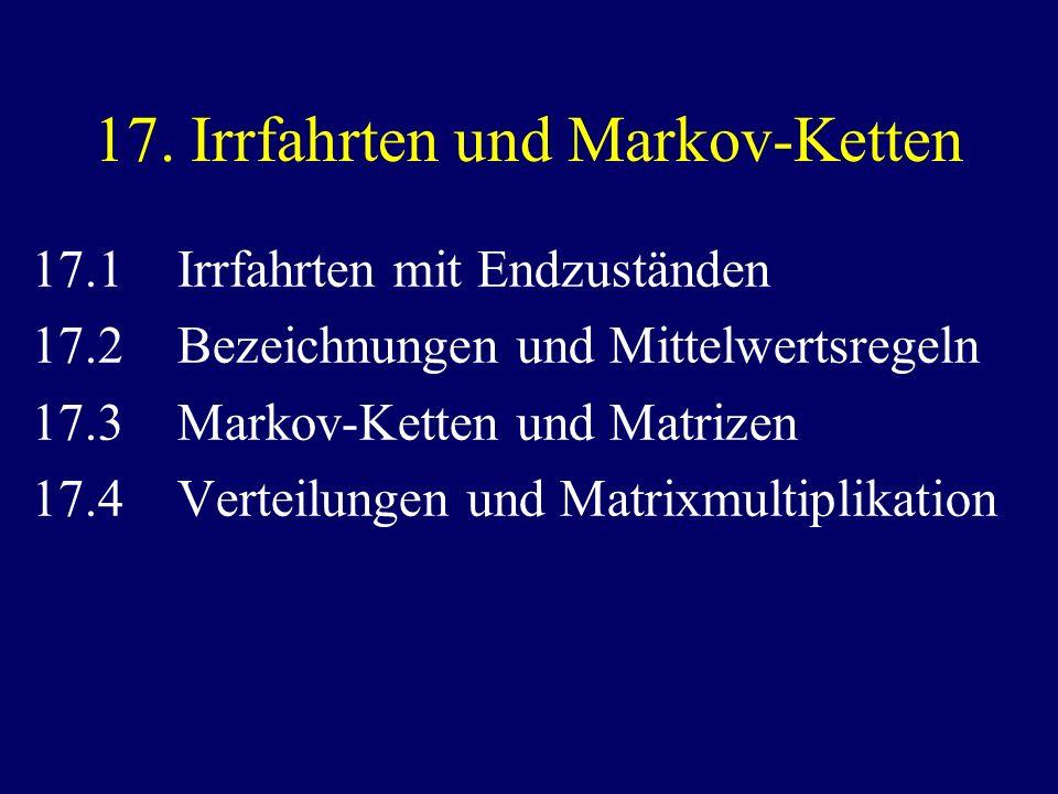 17. Irrfahrten und Markov-Ketten 17.1 Irrfahrten mit Endzuständen 17.2 Bezeichnungen und Mittelwertsregeln 17.3 Markov-Ketten und Matrizen 17.4 Vertei