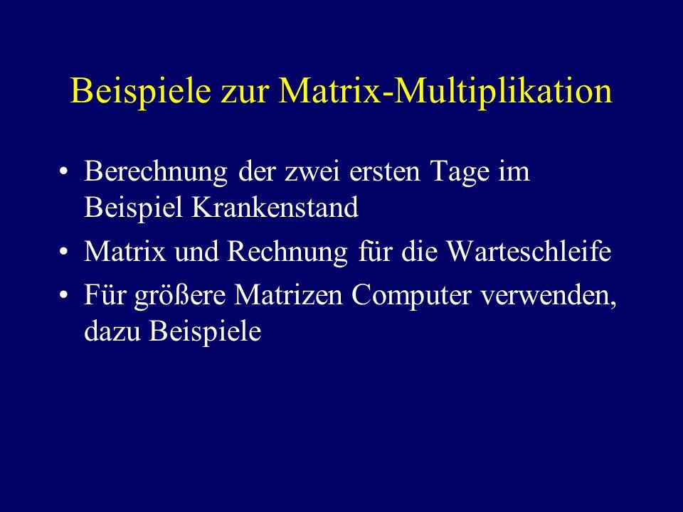 Beispiele zur Matrix-Multiplikation Berechnung der zwei ersten Tage im Beispiel Krankenstand Matrix und Rechnung für die Warteschleife Für größere Mat