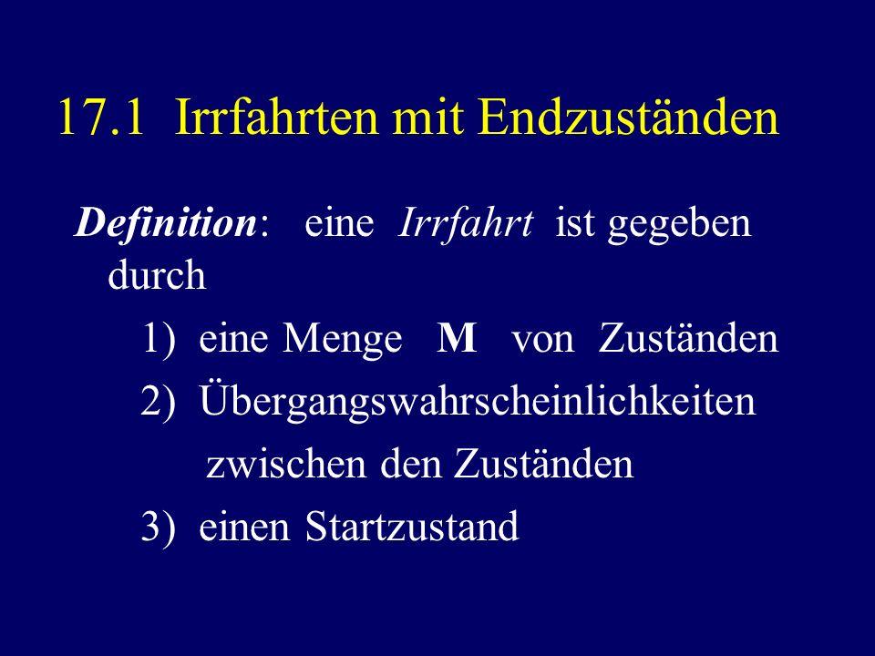 17.1 Irrfahrten mit Endzuständen Definition: eine Irrfahrt ist gegeben durch 1) eine Menge M von Zuständen 2) Übergangswahrscheinlichkeiten zwischen d