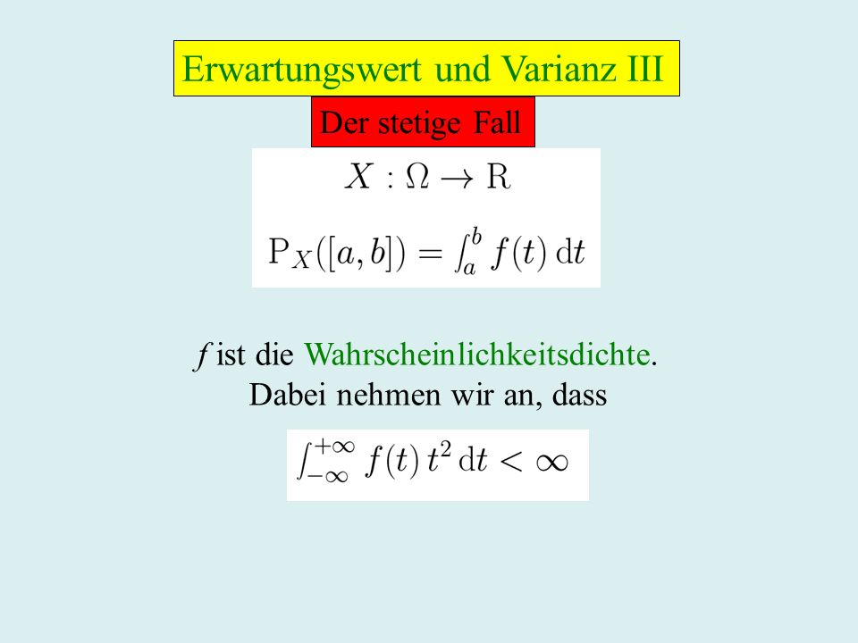 Der stetige Fall f ist die Wahrscheinlichkeitsdichte. Dabei nehmen wir an, dass Erwartungswert und Varianz III