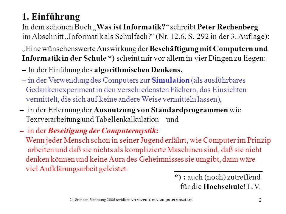24-Stunden-Vorlesung 2006 revidiert: Grenzen des Computereinsatzes 2 1. Einführung In dem schönen Buch Was ist Informatik? schreibt Peter Rechenberg i