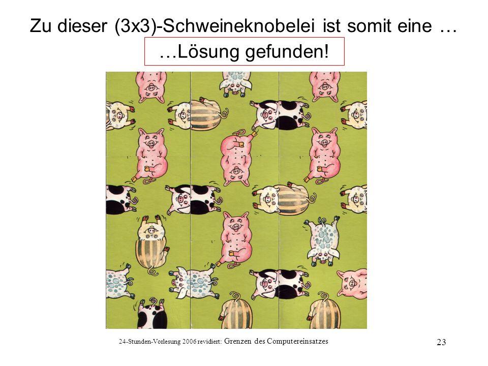 24-Stunden-Vorlesung 2006 revidiert: Grenzen des Computereinsatzes 23 Zu dieser (3x3)-Schweineknobelei ist somit eine … …Lösung gefunden!