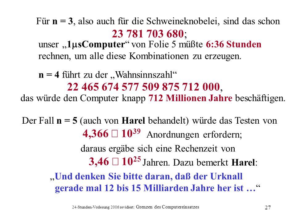 24-Stunden-Vorlesung 2006 revidiert: Grenzen des Computereinsatzes 27 das würde den Computer knapp 712 Millionen Jahre beschäftigen. Für n = 3, also a