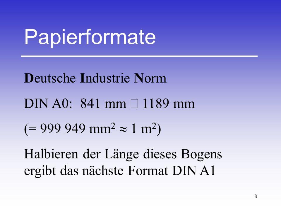 8 Papierformate Deutsche Industrie Norm DIN A0:841 mm 1189 mm (= 999 949 mm 2 m 2 ) Halbieren der Länge dieses Bogens ergibt das nächste Format DIN A1