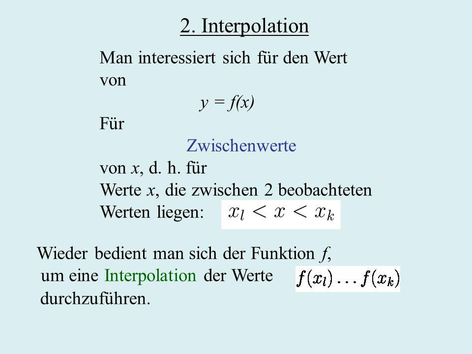 2. Interpolation Man interessiert sich für den Wert von y = f(x) Für Zwischenwerte von x, d. h. für Werte x, die zwischen 2 beobachteten Werten liegen