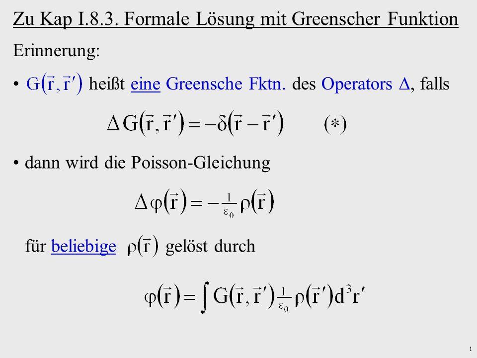 1 Zu Kap I.8.3. Formale Lösung mit Greenscher Funktion Erinnerung: heißt eine Greensche Fktn. des Operators, falls dann wird die Poisson-Gleichung für