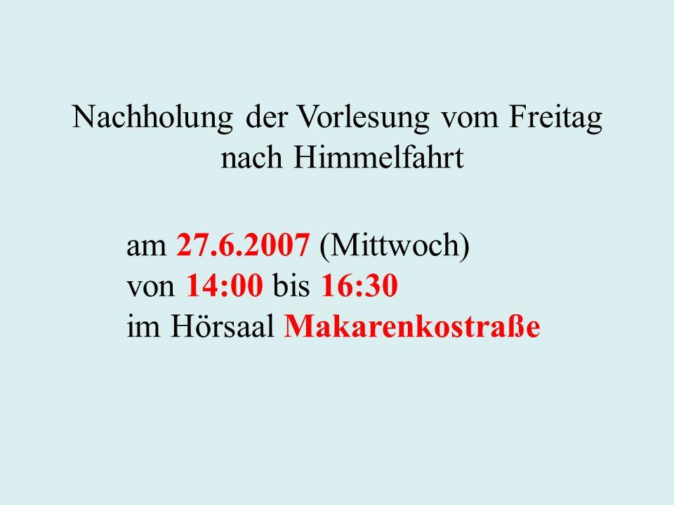Nachholung der Vorlesung vom Freitag nach Himmelfahrt am 27.6.2007 (Mittwoch) von 14:00 bis 16:30 im Hörsaal Makarenkostraße