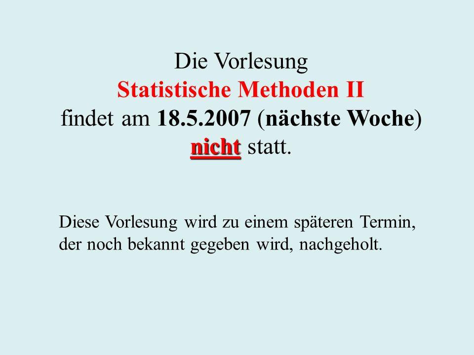 Die Vorlesung Statistische Methoden II findet am 18.5.2007 (nächste Woche) nicht nicht statt. Diese Vorlesung wird zu einem späteren Termin, der noch