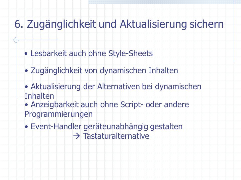 6. Zugänglichkeit und Aktualisierung sichern Lesbarkeit auch ohne Style-Sheets Zugänglichkeit von dynamischen Inhalten Aktualisierung der Alternativen