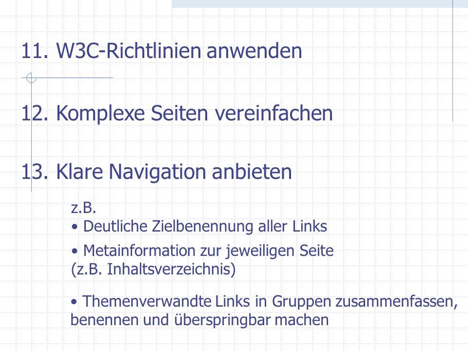 11. W3C-Richtlinien anwenden 12. Komplexe Seiten vereinfachen 13. Klare Navigation anbieten z.B. Deutliche Zielbenennung aller Links Metainformation z