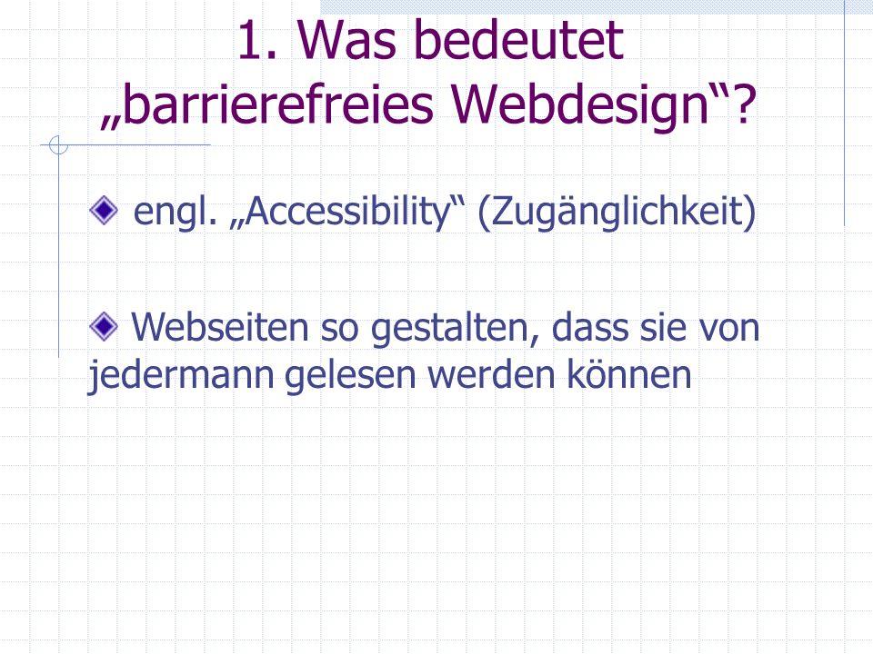 1. Was bedeutet barrierefreies Webdesign? engl. Accessibility (Zugänglichkeit) Webseiten so gestalten, dass sie von jedermann gelesen werden können