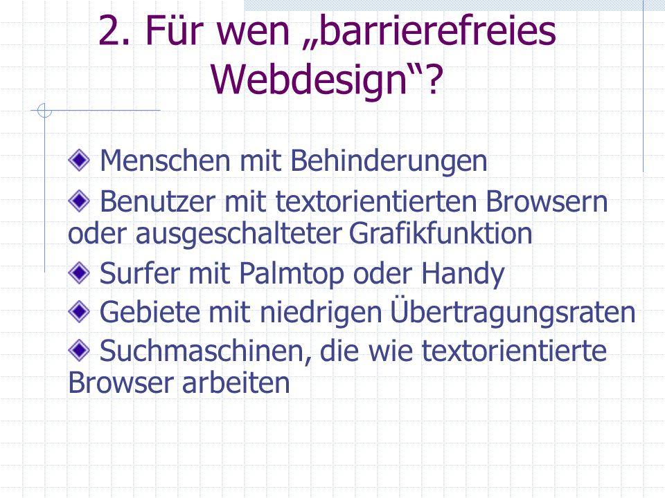 2. Für wen barrierefreies Webdesign? Benutzer mit textorientierten Browsern oder ausgeschalteter Grafikfunktion Menschen mit Behinderungen Surfer mit