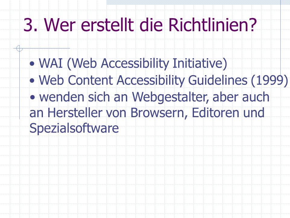 3. Wer erstellt die Richtlinien? WAI (Web Accessibility Initiative) Web Content Accessibility Guidelines (1999) wenden sich an Webgestalter, aber auch
