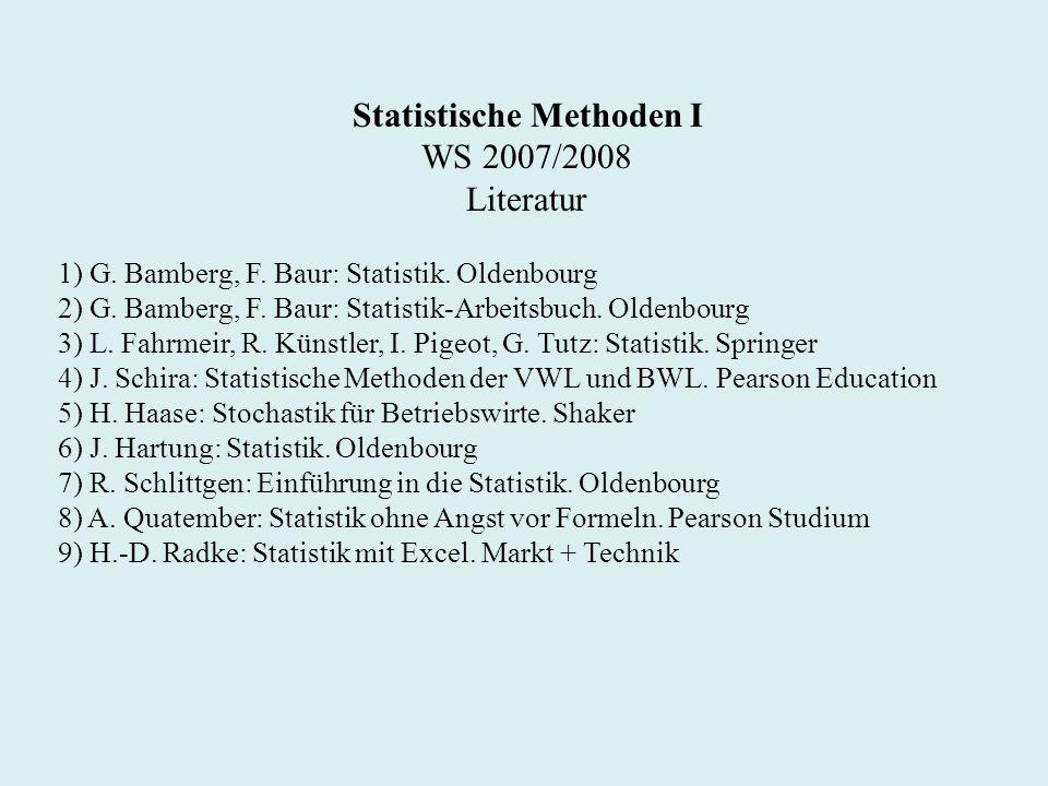 Statistische Methoden I WS 2007/2008 Literatur 1) G. Bamberg, F. Baur: Statistik. Oldenbourg 2) G. Bamberg, F. Baur: Statistik-Arbeitsbuch. Oldenbourg