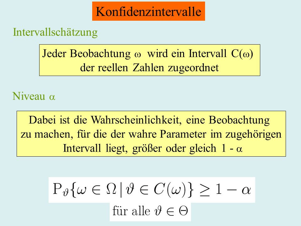 Konfidenzintervalle Intervallschätzung Jeder Beobachtung wird ein Intervall C( ) der reellen Zahlen zugeordnet Niveau Dabei ist die Wahrscheinlichkeit