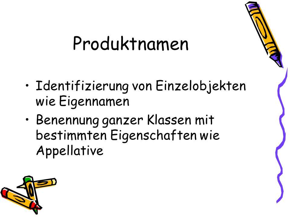 Produktnamen Identifizierung von Einzelobjekten wie Eigennamen Benennung ganzer Klassen mit bestimmten Eigenschaften wie Appellative