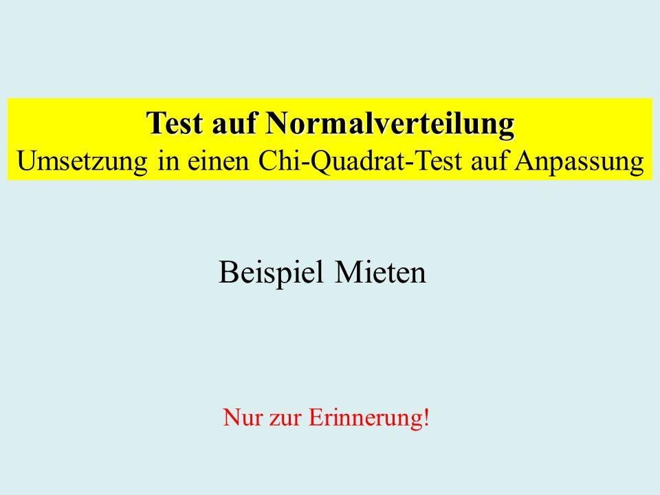 Test auf Normalverteilung Umsetzung in einen Chi-Quadrat-Test auf Anpassung Beispiel Mieten Nur zur Erinnerung!