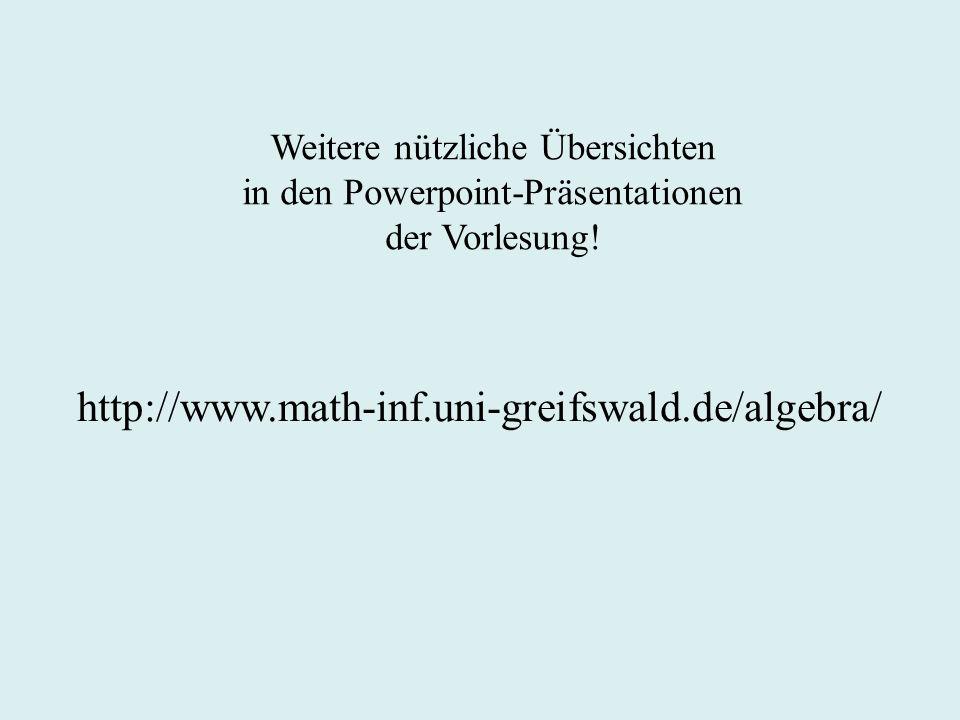 Weitere nützliche Übersichten in den Powerpoint-Präsentationen der Vorlesung! http://www.math-inf.uni-greifswald.de/algebra/