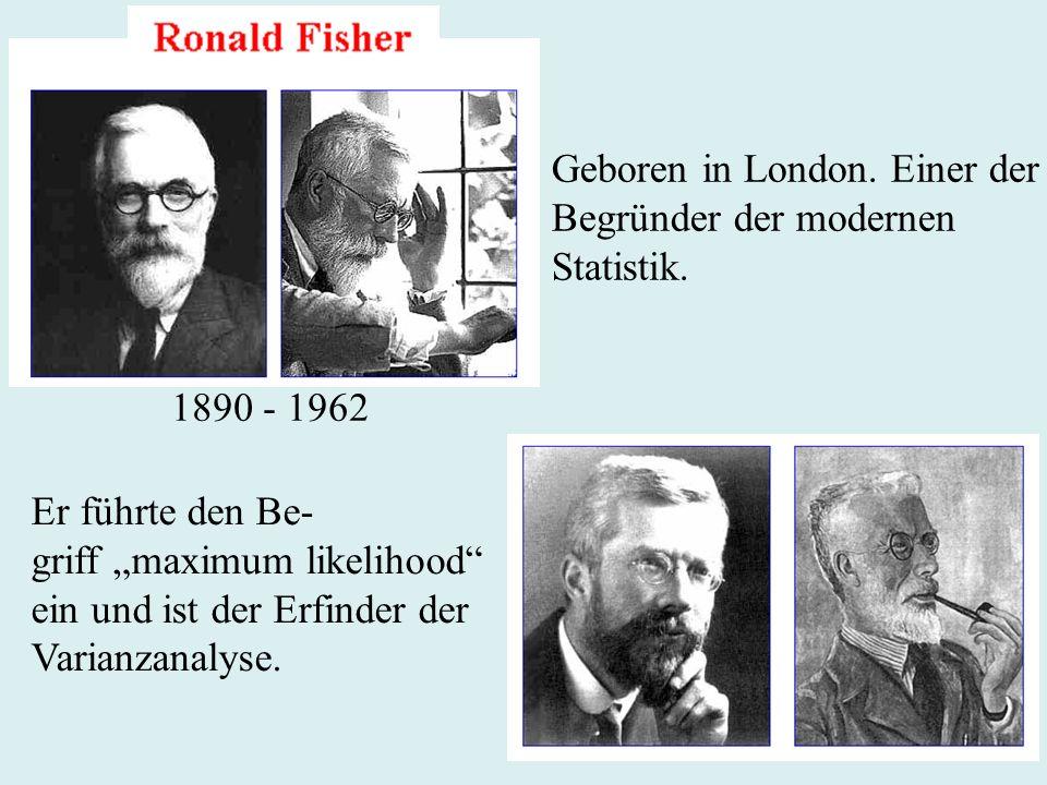 Geboren in London. Einer der Begründer der modernen Statistik. 1890 - 1962 Er führte den Be- griff maximum likelihood ein und ist der Erfinder der Var