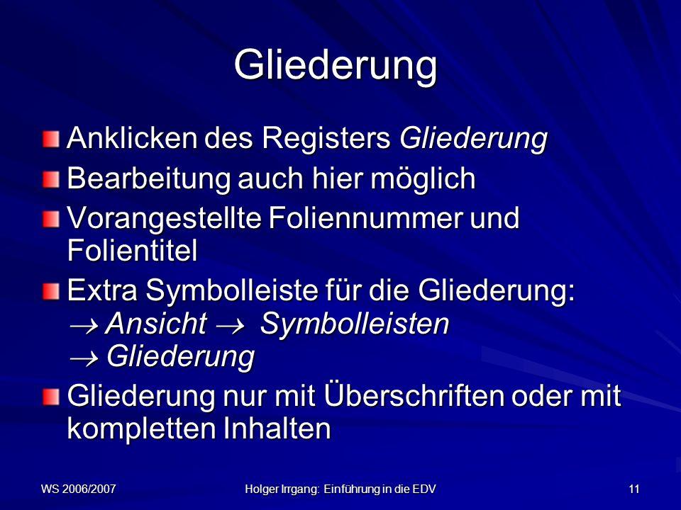 WS 2006/2007 Holger Irrgang: Einführung in die EDV 11 Gliederung Anklicken des Registers Gliederung Bearbeitung auch hier möglich Vorangestellte Folie
